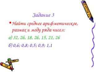 Задание 3 Найти среднее арифметическое, размах и моду ряда чисел: а) 32, 26,