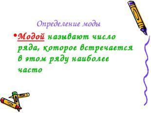 Определение моды Модой называют число ряда, которое встречается в этом ряду н