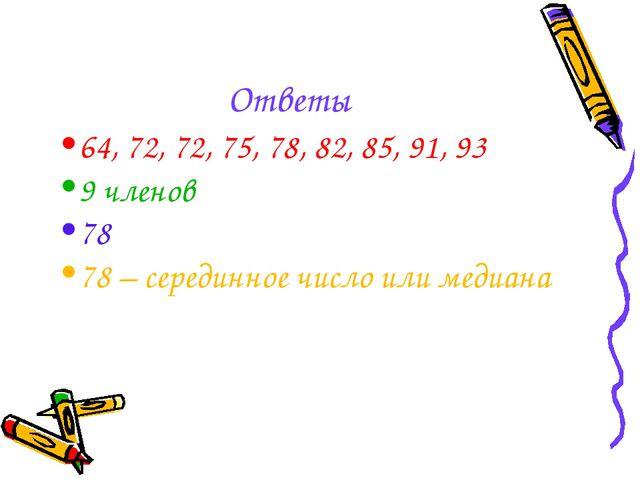 Ответы 64, 72, 72, 75, 78, 82, 85, 91, 93 9 членов 78 78 – серединное число и...