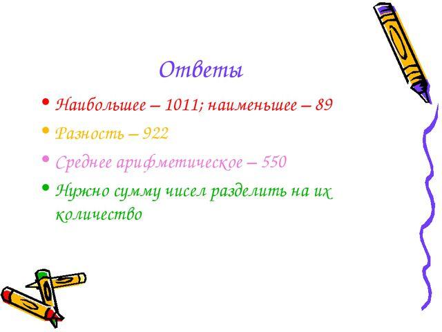 Ответы Наибольшее – 1011; наименьшее – 89 Разность – 922 Среднее арифметическ...