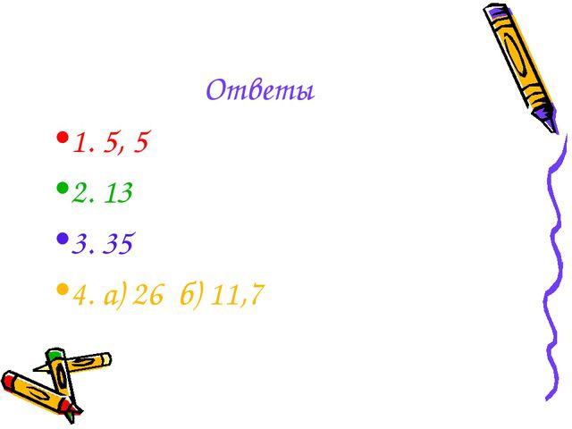 Ответы 1. 5, 5 2. 13 3. 35 4. а) 26 б) 11,7