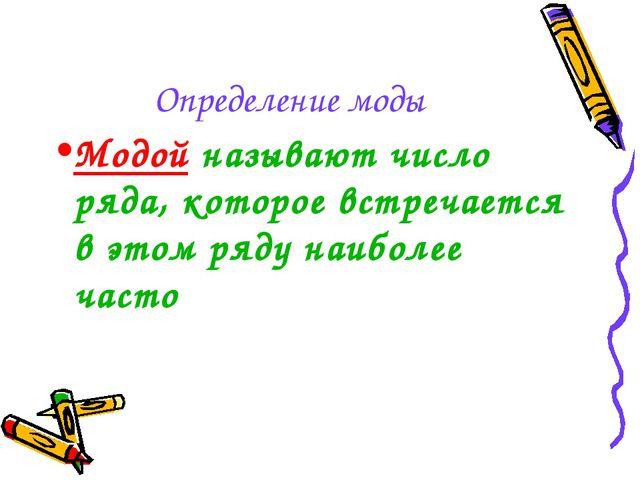 Определение моды Модой называют число ряда, которое встречается в этом ряду н...