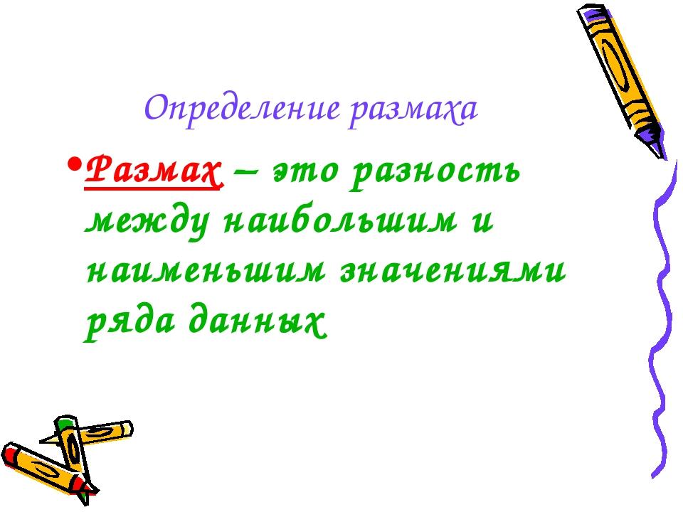 Определение размаха Размах – это разность между наибольшим и наименьшим значе...