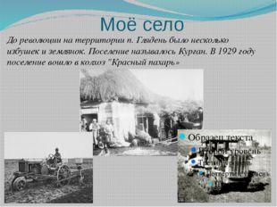 Моё село До революции на территории п. Глядень было несколько избушек и земля