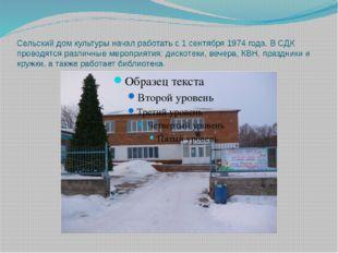 Сельский дом культуры начал работать с 1 сентября 1974 года. В СДК проводятся