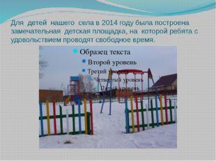 Для детей нашего села в 2014 году была построена замечательная детская площад