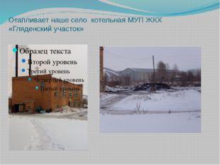 Отапливает наше село котельная МУП ЖКХ «Гляденский участок»