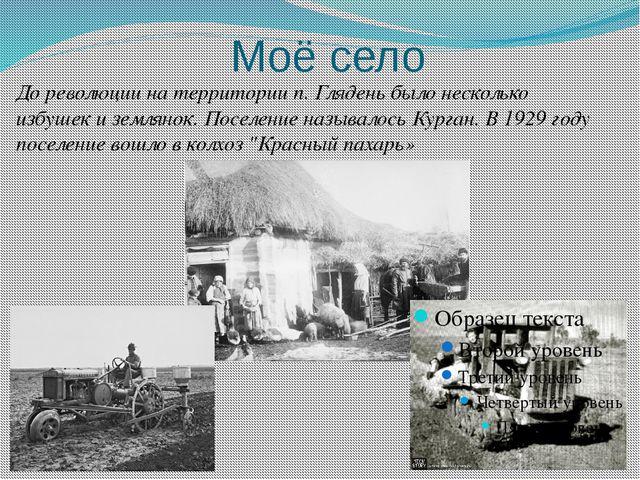 Моё село До революции на территории п. Глядень было несколько избушек и земля...