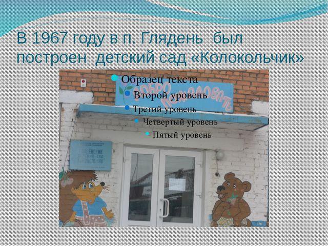 В 1967 году в п. Глядень был построен детский сад «Колокольчик»