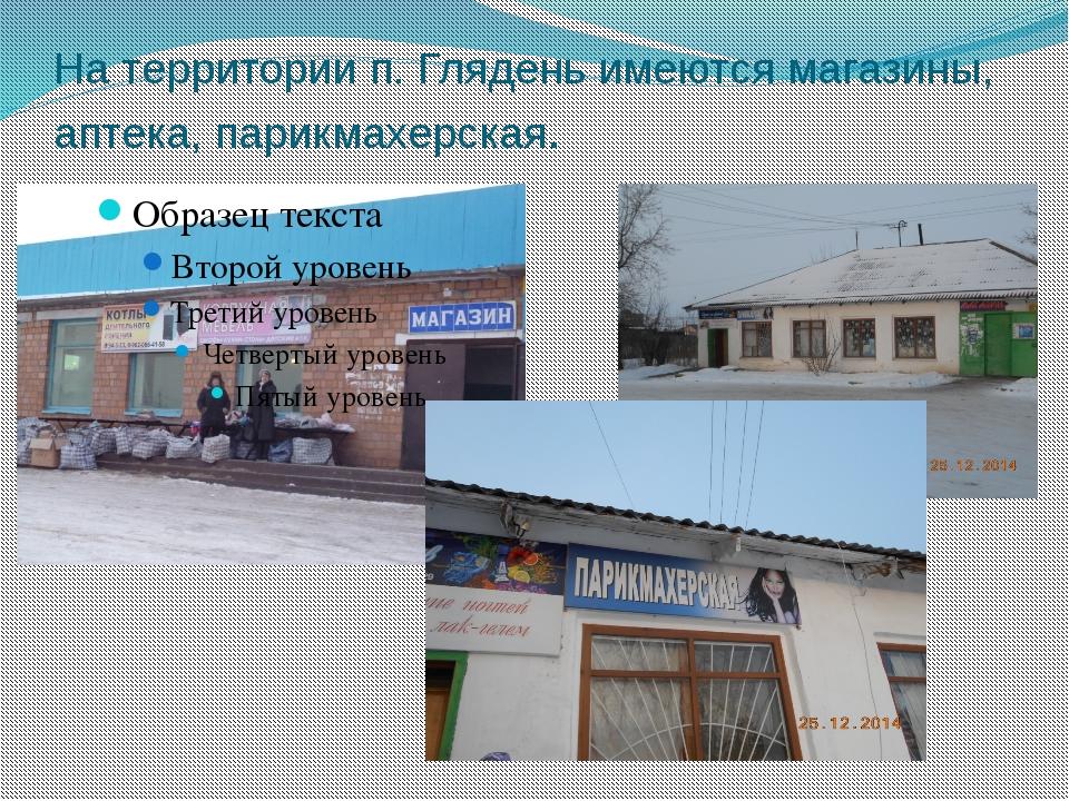 На территории п. Глядень имеются магазины, аптека, парикмахерская.