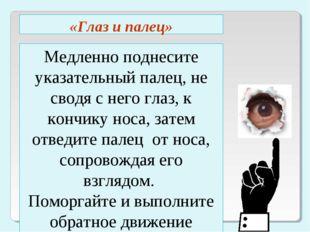 Медленно поднесите указательный палец, не сводя с него глаз, к кончику носа,