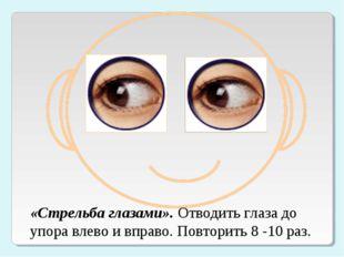 «Стрельба глазами». Отводить глаза до упора влево и вправо. Повторить 8 -10 р