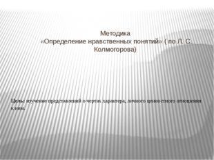 Методика «Определение нравственных понятий» ( по Л. С. Колмогорова) Цель: изу
