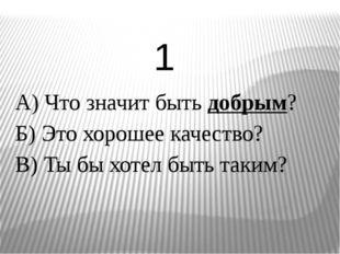 А) Что значит быть добрым? Б) Это хорошее качество? В) Ты бы хотел быть таким
