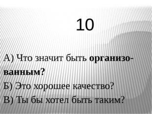 А) Что значит быть организо-ванным? Б) Это хорошее качество? В) Ты бы хотел б