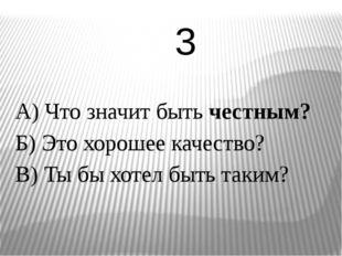 А) Что значит быть честным? Б) Это хорошее качество? В) Ты бы хотел быть таки