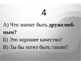 А) Что значит быть дружелюб-ным? Б) Это хорошее качество? В) Ты бы хотел быть