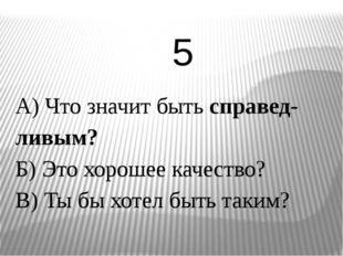 А) Что значит быть справед-ливым? Б) Это хорошее качество? В) Ты бы хотел быт