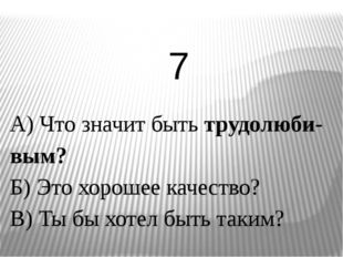А) Что значит быть трудолюби-вым? Б) Это хорошее качество? В) Ты бы хотел быт