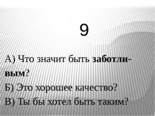 А) Что значит быть заботли-вым? Б) Это хорошее качество? В) Ты бы хотел быть