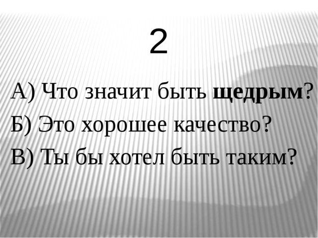 А) Что значит быть щедрым? Б) Это хорошее качество? В) Ты бы хотел быть таким...