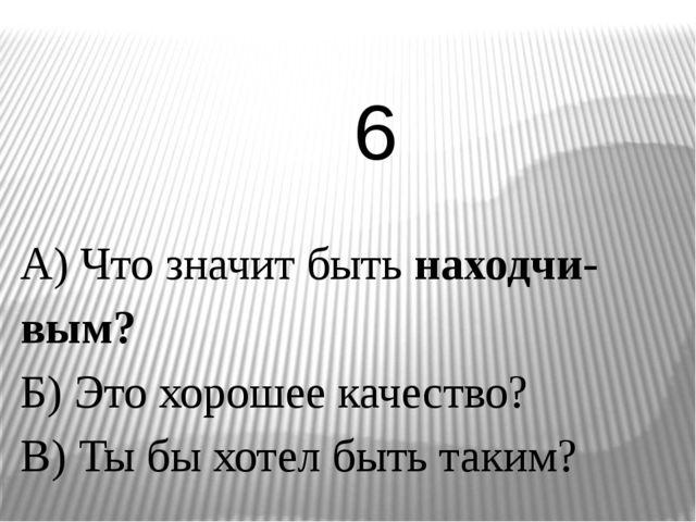 А) Что значит быть находчи-вым? Б) Это хорошее качество? В) Ты бы хотел быть...