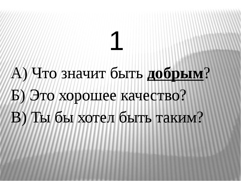 А) Что значит быть добрым? Б) Это хорошее качество? В) Ты бы хотел быть таким...