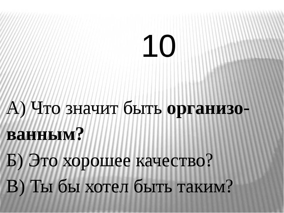 А) Что значит быть организо-ванным? Б) Это хорошее качество? В) Ты бы хотел б...