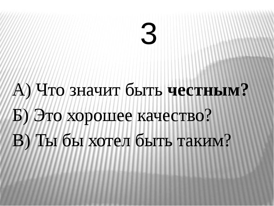 А) Что значит быть честным? Б) Это хорошее качество? В) Ты бы хотел быть таки...