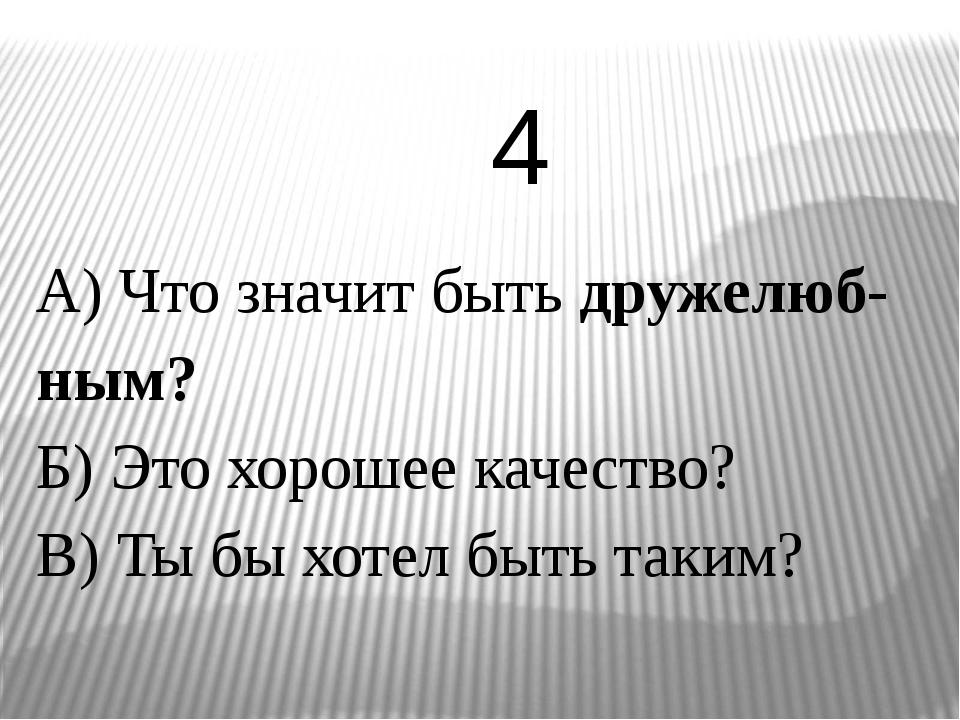 А) Что значит быть дружелюб-ным? Б) Это хорошее качество? В) Ты бы хотел быть...
