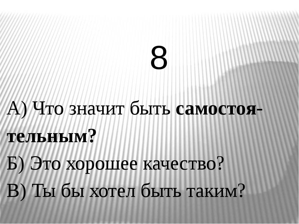 А) Что значит быть самостоя-тельным? Б) Это хорошее качество? В) Ты бы хотел...