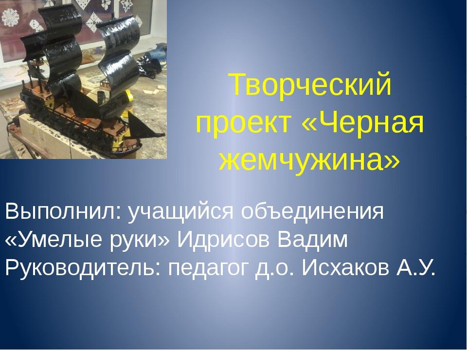 Творческий проект «Черная жемчужина» Выполнил: учащийся объединения «Умелые р...