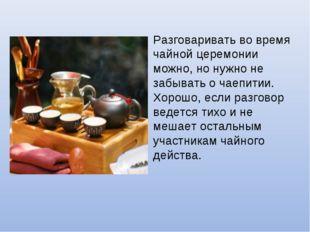 Разговаривать во время чайной церемонии можно, но нужно не забывать о чаепити