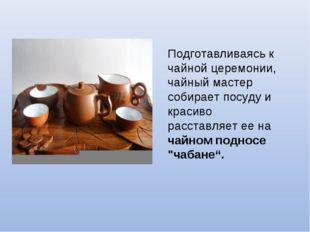 Подготавливаясь к чайной церемонии, чайный мастер собирает посуду и красиво р