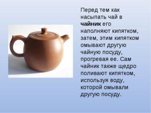 Перед тем как насыпать чай в чайник его наполняют кипятком, затем, этим кипят