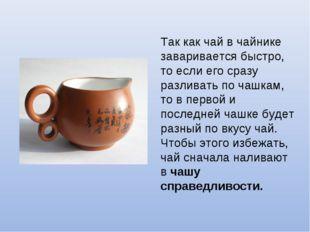 Так как чай в чайнике заваривается быстро, то если его сразу разливать по чаш
