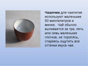 Чашечки для чаепития используют маленькие 50 миллилитров и менее. Чай обычно