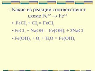: Какие из реакций соответствуют схеме Fe+2  Fe+3 FeCI2 + CI2 = FeCI3 FeCI3