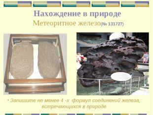 Нахождение в природе Метеоритное железо(№ 131727) Запишите не менее 4 -х форм