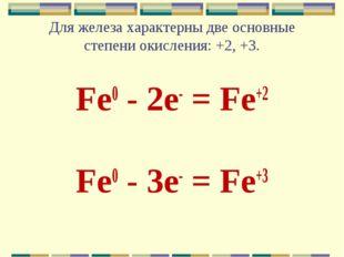 Для железа характерны две основные степени окисления: +2, +3. Fe0 - 2e- = Fe+