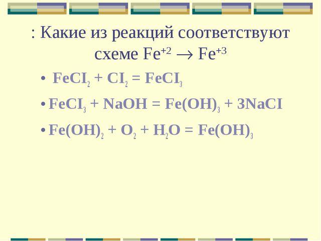 : Какие из реакций соответствуют схеме Fe+2  Fe+3 FeCI2 + CI2 = FeCI3 FeCI3...