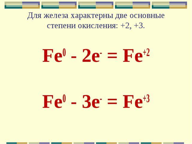 Для железа характерны две основные степени окисления: +2, +3. Fe0 - 2e- = Fe+...