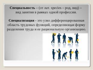 Специальность– (от лат. species – род, вид) – вид занятия в рамках одной про