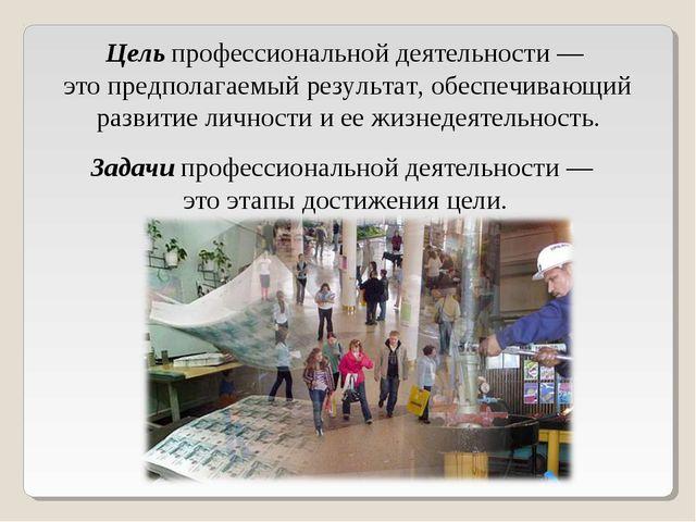 Цельпрофессиональной деятельности — это предполагаемый результат, обеспечива...