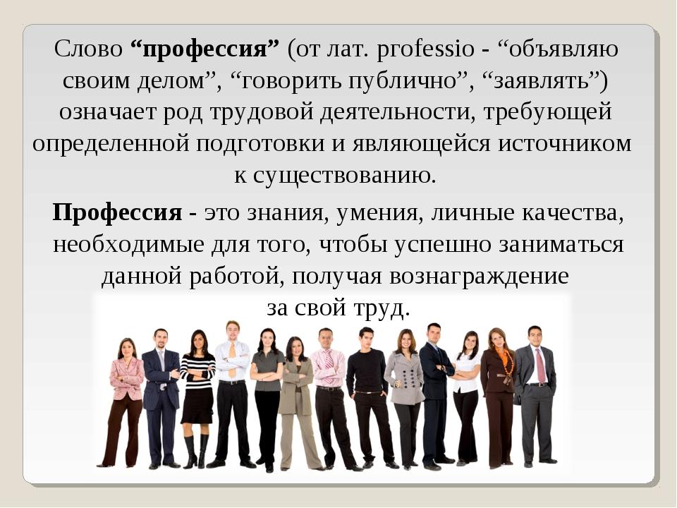 """Слово""""профессия""""(от лат. pгоfеssio - """"объявляю своим делом"""", """"говорить публ..."""