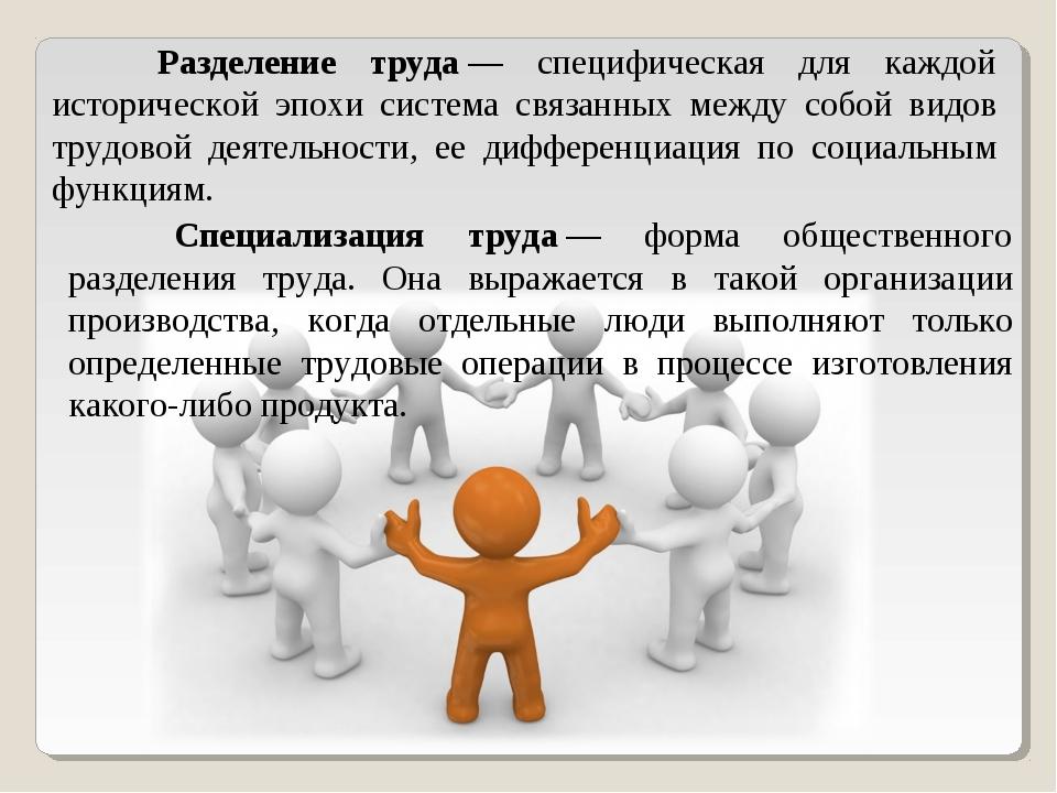 Разделение труда— специфическая для каждой исторической эпохи система связа...