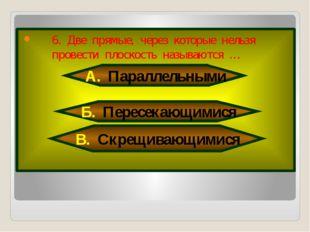 6. Две прямые, через которые нельзя провести плоскость называются … А. Парал