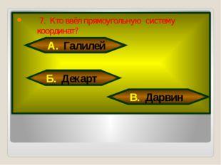 7. Кто ввёл прямоугольную систему координат? А. Галилей Б. Декарт В. Дарвин