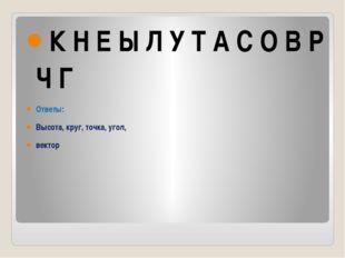 К Н Е Ы Л У Т А С О В Р Ч Г Ответы: Высота, круг, точка, угол, вектор