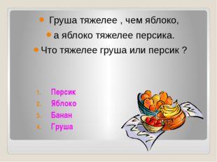 Груша тяжелее , чем яблоко, а яблоко тяжелее персика. Что тяжелее груша или